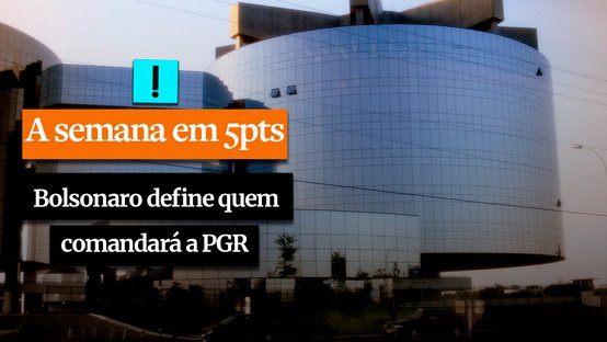A SEMANA EM 5 PONTOS: Bolsonaro define quem comandará a Procuradoria-Geral da República