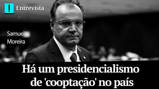 Samuel Moreira: há um presidencialismo de cooptação no país