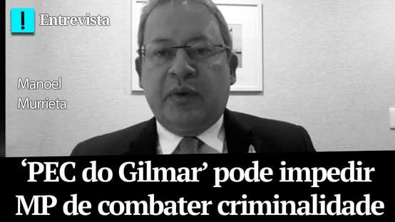 'PEC do Gilmar' pode impedir MP de combater criminalidade, diz Murrieta