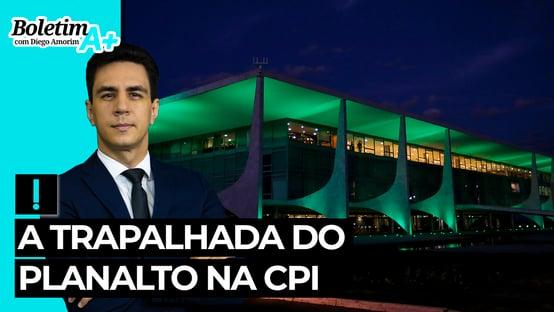Boletim A+: a trapalhada do Planalto na CPI