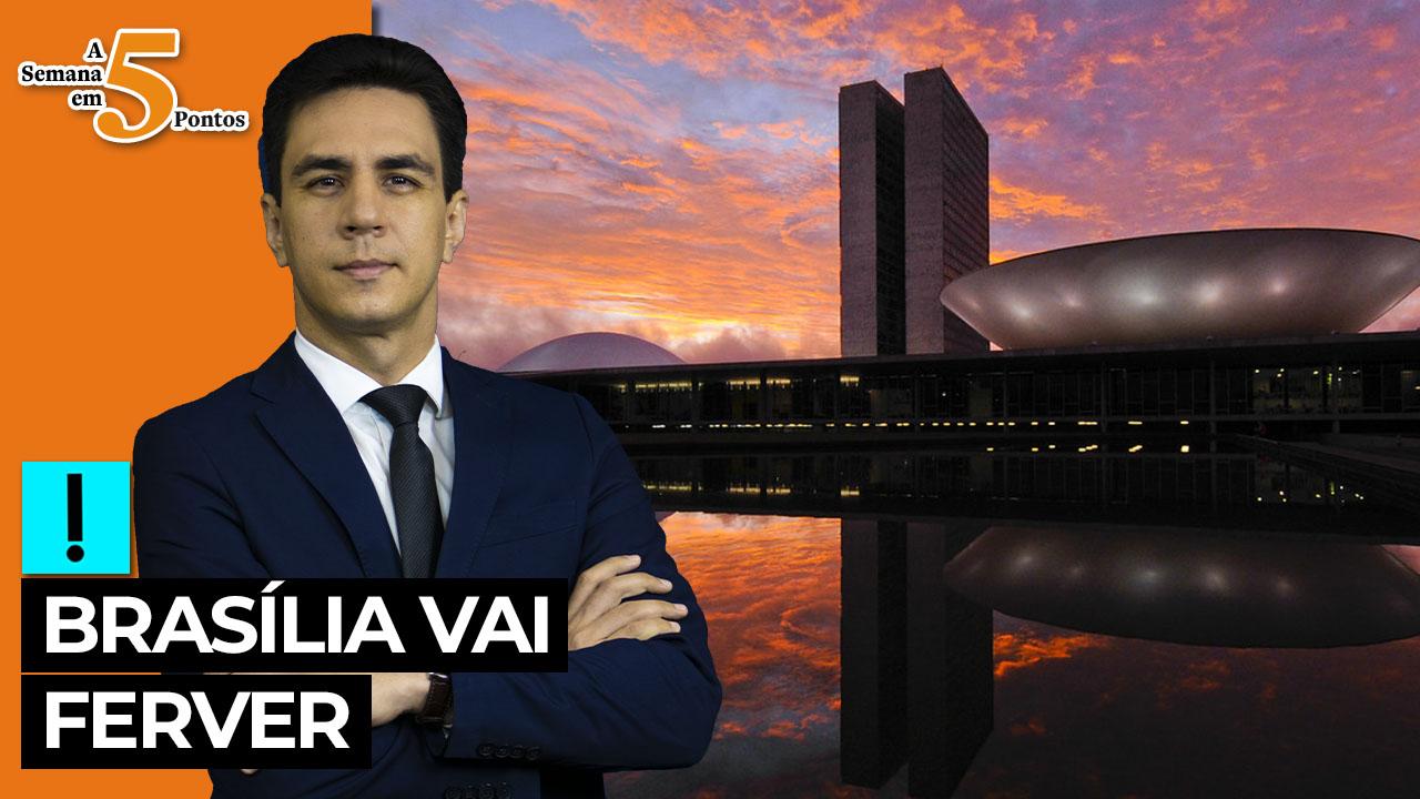 IMAGEM: A Semana em 5 Pontos: Brasília vai ferver